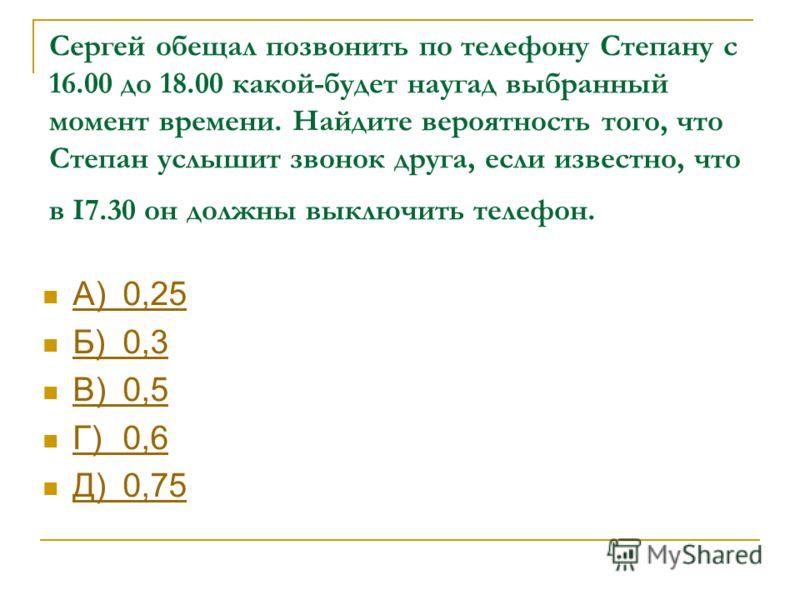 Сергей обещал позвонить по телефону Степану с 16.00 до 18.00 какой-будет наугад выбранный момент времени. Найдите вероятность того, что Степан услышит звонок друга, если известно, что в І7.30 он должны выключить телефон. А)0,25 А)0,25 Б)0,3 Б)0,3 В)0