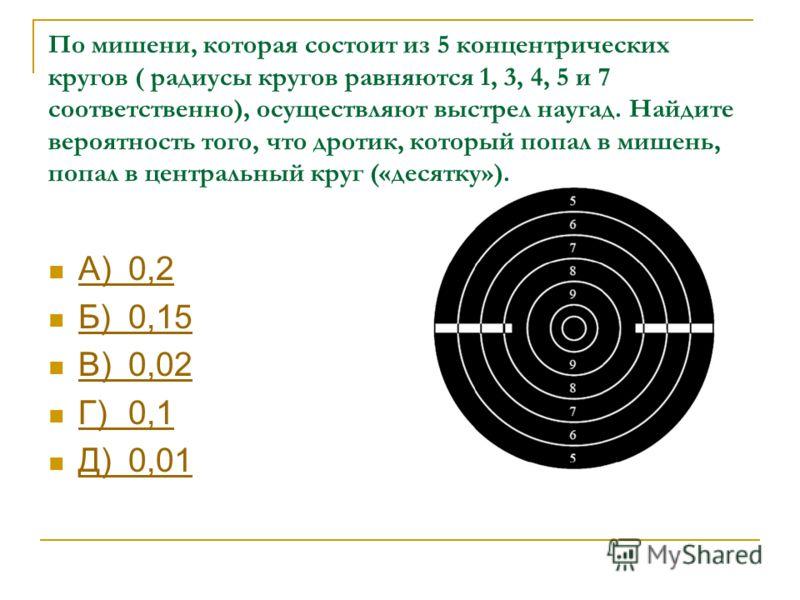 По мишени, которая состоит из 5 концентрических кругов ( радиусы кругов равняются 1, 3, 4, 5 и 7 соответственно), осуществляют выстрел наугад. Найдите вероятность того, что дротик, который попал в мишень, попал в центральный круг («десятку»). А)0,2 А