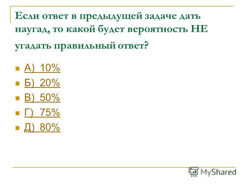 Если ответ в предыдущей задаче дать наугад, то какой будет вероятность НЕ угадать правильный ответ? А)10% А)10% Б)20% Б)20% В)50% В)50% Г)75% Г)75% Д)80% Д)80%