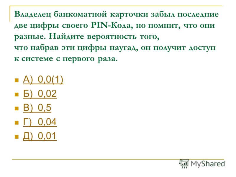 Владелец банкоматной карточки забыл последние две цифры своего PIN-Кода, но помнит, что они разные. Найдите вероятность того, что набрав эти цифры наугад, он получит доступ к системе с первого раза. А)0,0(1) А)0,0(1) Б)0,02 Б)0,02 В)0,5 В)0,5 Г)0,04
