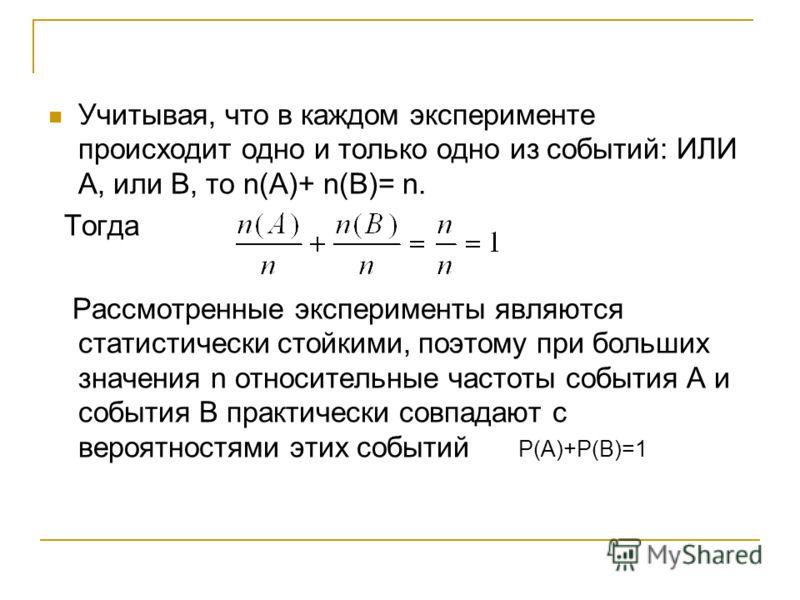Учитывая, что в каждом эксперименте происходит одно и только одно из событий: ИЛИ А, или В, то n(А)+ n(В)= n. Тогда Рассмотренные эксперименты являются статистически стойкими, поэтому при больших значения n относительные частоты события А и события В