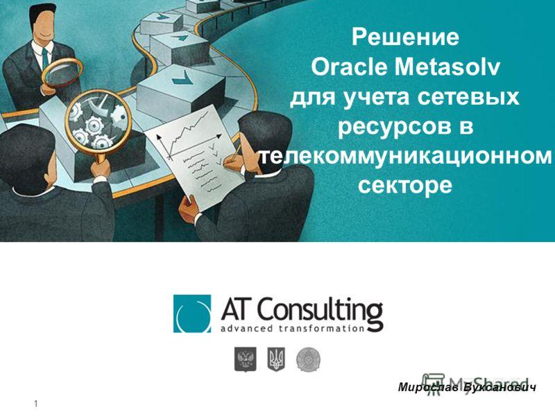 1 Решение Oracle Metasolv для учета сетевых ресурсов в телекоммуникационном секторе Мирослав Вуксанович