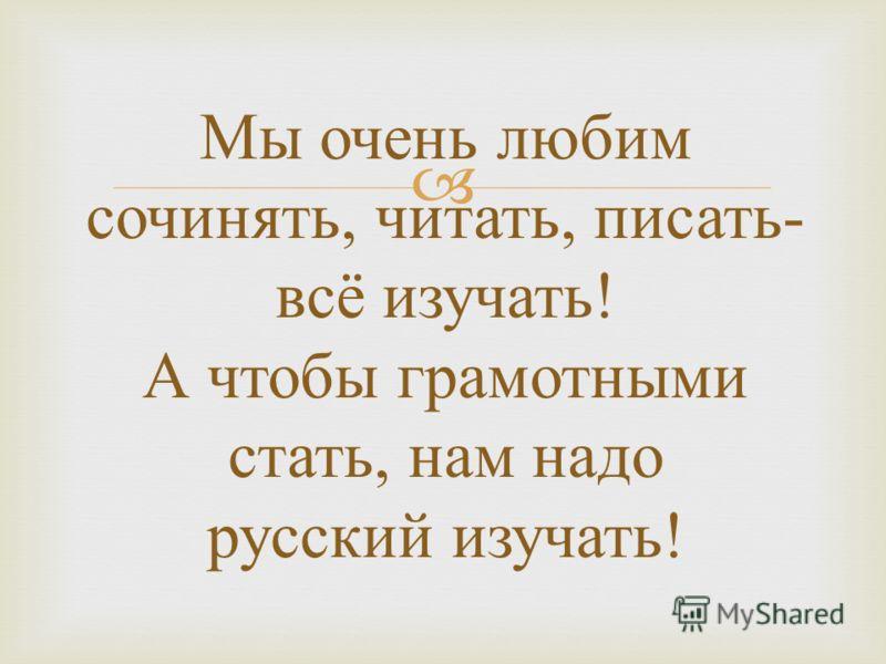 Мы очень любим сочинять, читать, писать - всё изучать ! А чтобы грамотными стать, нам надо русский изучать !