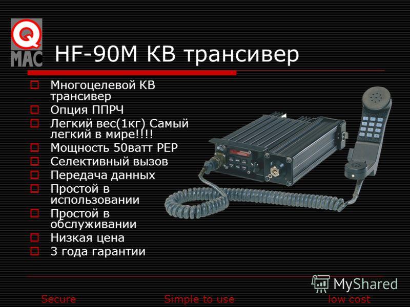 SecureSimple to uselow cost HF-90M КВ трансивер Многоцелевой КВ трансивер Опция ППРЧ Легкий вес(1кг) Самый легкий в мире!!!! Мощность 50ватт PEP Селективный вызов Передача данных Простой в использовании Простой в обслуживании Низкая цена 3 года гаран