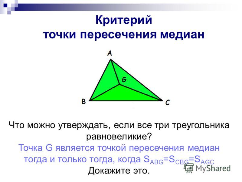 Критерий точки медианы Что можно утверждать, если все три треугольника равновеликие? Точка G является точкой пересечения медиан тогда и только тогда, когда S ABG =S CBG =S AGC Докажите это. Критерий точки медианы Критерий точки пересечения медиан