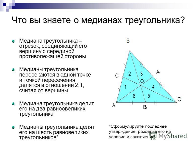 Медиана треугольника – отрезок, соединяющий его вершину с серединой противолежащей стороны Медианы треугольника пересекаются в одной точке и точкой пересечения делятся в отношении 2:1, считая от вершины Медиана треугольника делит его на два равноовел
