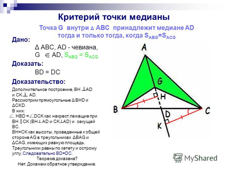 Дано: Δ ABC, AD - чевиана, G AD, S ABG = S ACG Критерий точки медианы Точка G внутри Δ АВС принадлежит медиане AD тогда и только тогда, когда S ABG =S ACG Доказать: BD = DC Доказательство: Дополнительное построение, BH AD и CK AD. Рассмотрим прямоуго