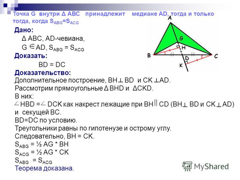 Дано: Δ ABC, AD-чевиана, G AD, Доказать: BD = DC Доказательство: Дополнительное построение, BH BD и CK AD. Рассмотрим прямоугольные Δ BHD и ΔСKD. В них: НBD = DCK как накрест лежащие при BH CD (BH BD и CK AD) и секущей BC. BD=DC по условию. Треугольн
