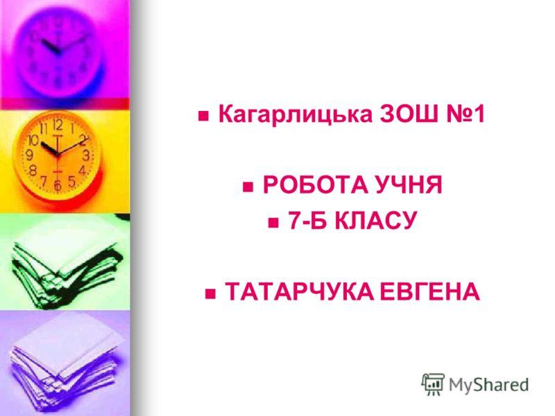 Кагарлицька ЗОШ 1 РОБОТА УЧНЯ 7-Б КЛАСУ ТАТАРЧУКА ЕВГЕНА