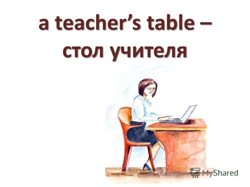 a teachers table – стол учителя