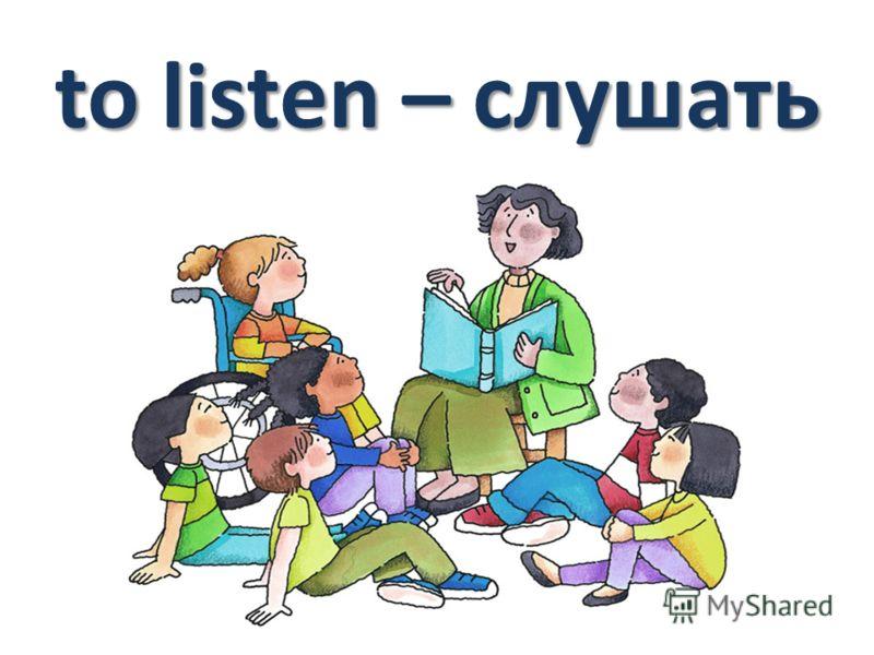 to listen – слушать
