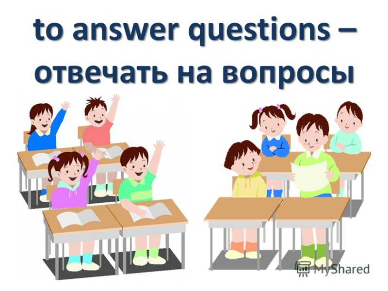 to answer questions – отвечать на вопросы