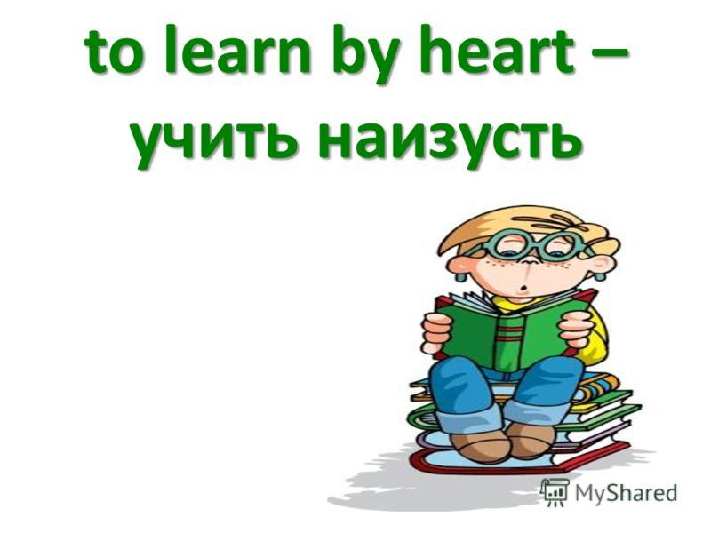 to learn by heart – учить наизусть