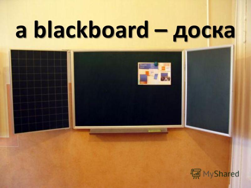a blackboard – доска