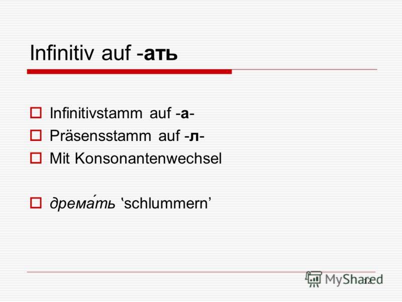 12 Infinitiv auf -ать Infinitivstamm auf -а- Präsensstamm auf -л- Mit Konsonantenwechsel дрема́ть ʽ schlummern