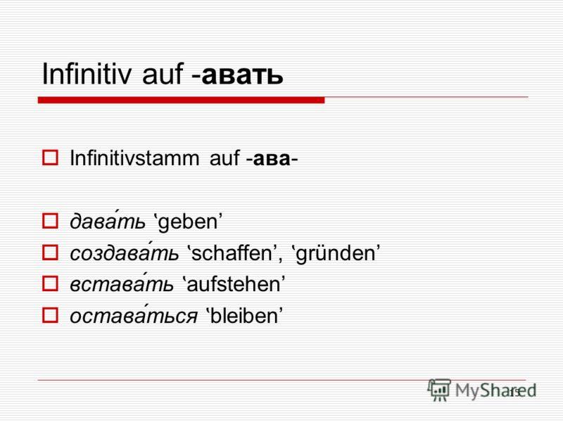 15 Infinitiv auf -авать Infinitivstamm auf -ава- дава́ть ʽ geben создава́ть ʽ schaffen, ʽ gründen встава́ть ʽ aufstehen остава́ться ʽ bleiben