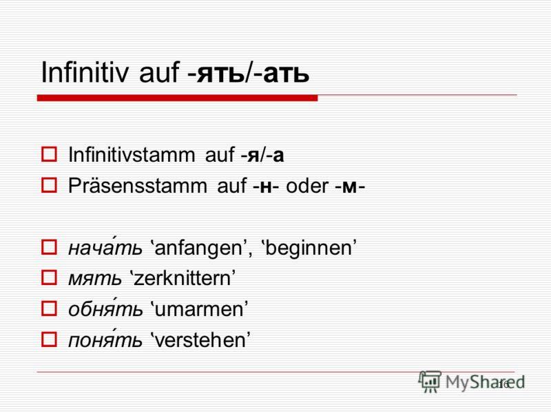 16 Infinitiv auf -ять/-ать Infinitivstamm auf -я/-а Präsensstamm auf -н- oder -м- нача́ть ʽ anfangen, ʽ beginnen мять ʽ zerknittern обня́ть ʽ umarmen поня́ть ʽ verstehen