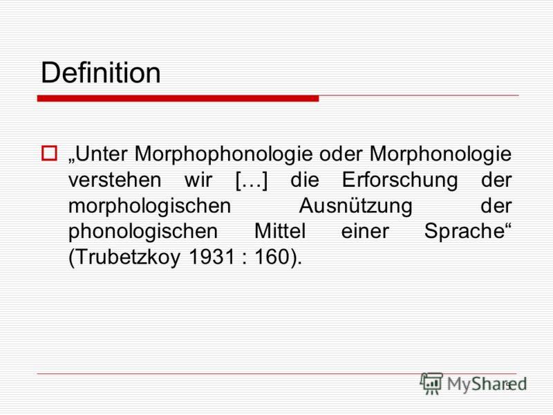 5 Definition Unter Morphophonologie oder Morphonologie verstehen wir […] die Erforschung der morphologischen Ausnützung der phonologischen Mittel einer Sprache (Trubetzkoy 1931 : 160).
