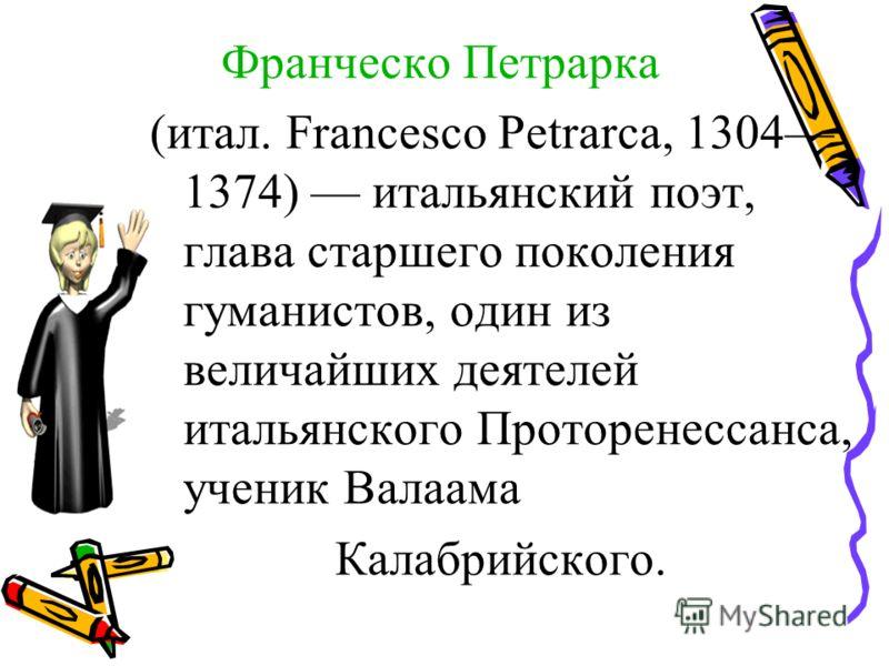 Франческо Петрарка (итал. Francesco Petrarca, 1304 1374) итальянский поэт, глава старшего поколения гуманистов, один из величайших деятелей итальянского Проторенессанса, ученик Валаама Калабрийского.