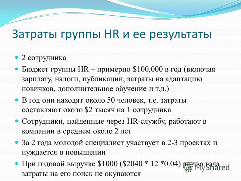 Затраты группы HR и ее результаты 2 сотрудника Бюджет группы HR – примерно $100,000 в год (включая зарплату, налоги, публикации, затраты на адаптацию новичков, дополнительное обучение и т.д.) В год они находят около 50 человек, т.е. затраты составляю