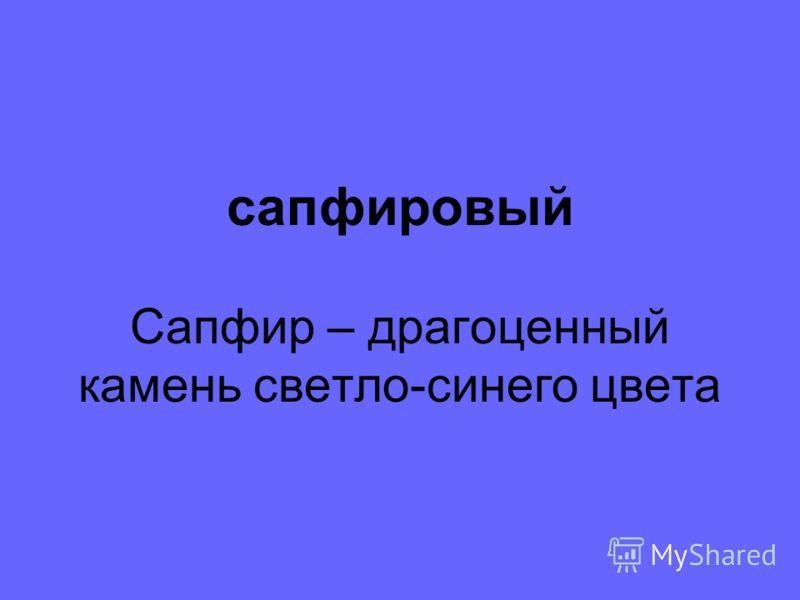 сапфировый Сапфир – драгоценный камень светло-синего цвета