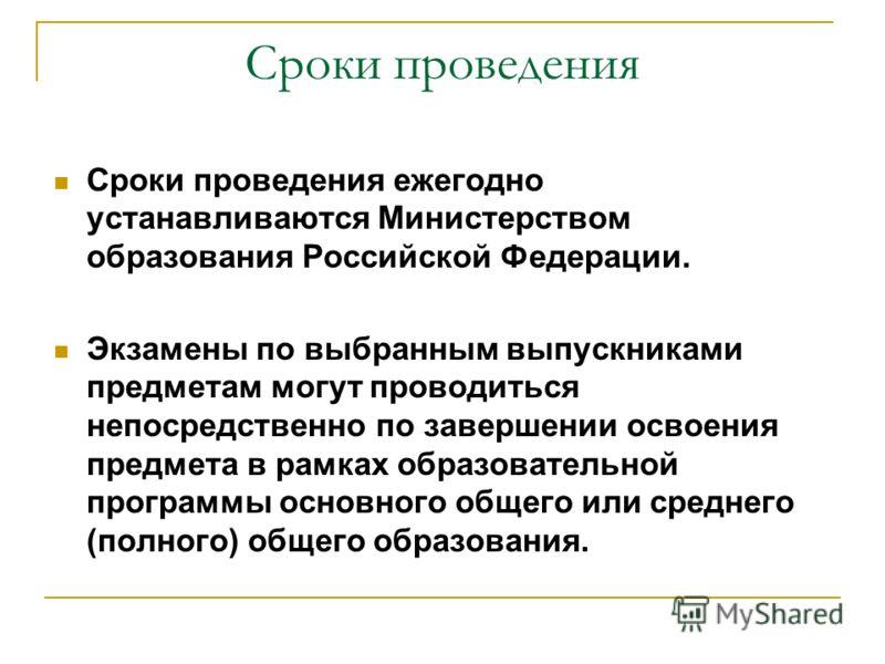 Сроки проведения Сроки проведения ежегодно устанавливаются Министерством образования Российской Федерации. Экзамены по выбранным выпускниками предметам могут проводиться непосредственно по завершении освоения предмета в рамках образовательной програм