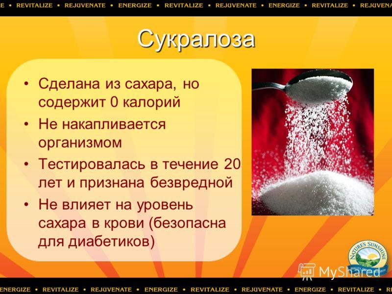 Сукралоза Сделана из сахара, но содержит 0 калорий Не накапливается организмом Тестировалась в течение 20 лет и признана безвредной Не влияет на уровень сахара в крови (безопасна для диабетиков)
