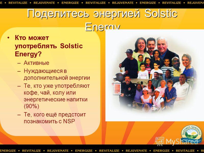 Поделитесь энергией Solstic Energy Кто может употреблять Solstic Energy? –Активные –Нуждающиеся в дополнительной энергии –Те, кто уже употребляют кофе, чай, колу или энергетические напитки (90%) –Те, кого ещё предстоит познакомить с NSP