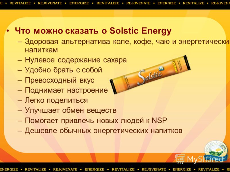 Что можно сказать о Solstic Energy –Здоровая альтернатива коле, кофе, чаю и энергетическим напиткам –Нулевое содержание сахара –Удобно брать с собой –Превосходный вкус –Поднимает настроение –Легко поделиться –Улучшает обмен веществ –Помогает привлечь