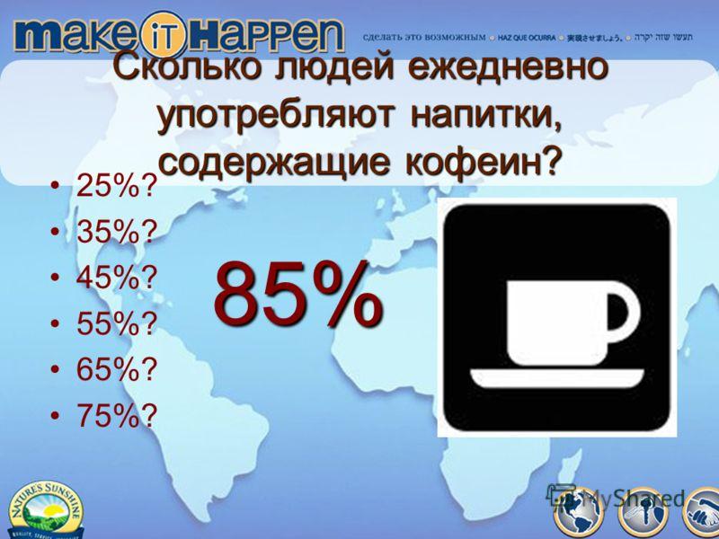 Сколько людей ежедневно употребляют напитки, содержащие кофеин? 25%? 35%? 45%? 55%? 65%? 75%? 85%