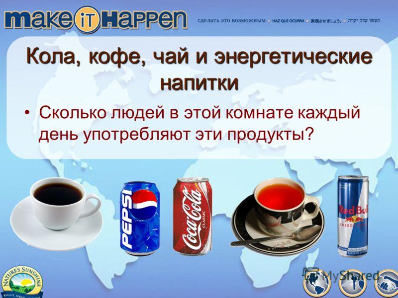 Кола, кофе, чай и энергетические напитки Сколько людей в этой комнате каждый день употребляют эти продукты?
