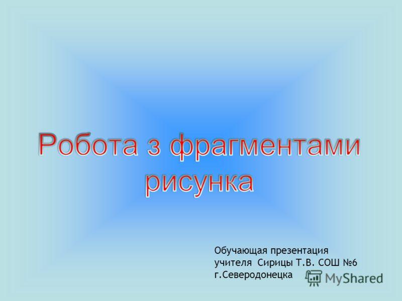 Обучающая презентация учителя Сирицы Т.В. СОШ 6 г.Северодонецка