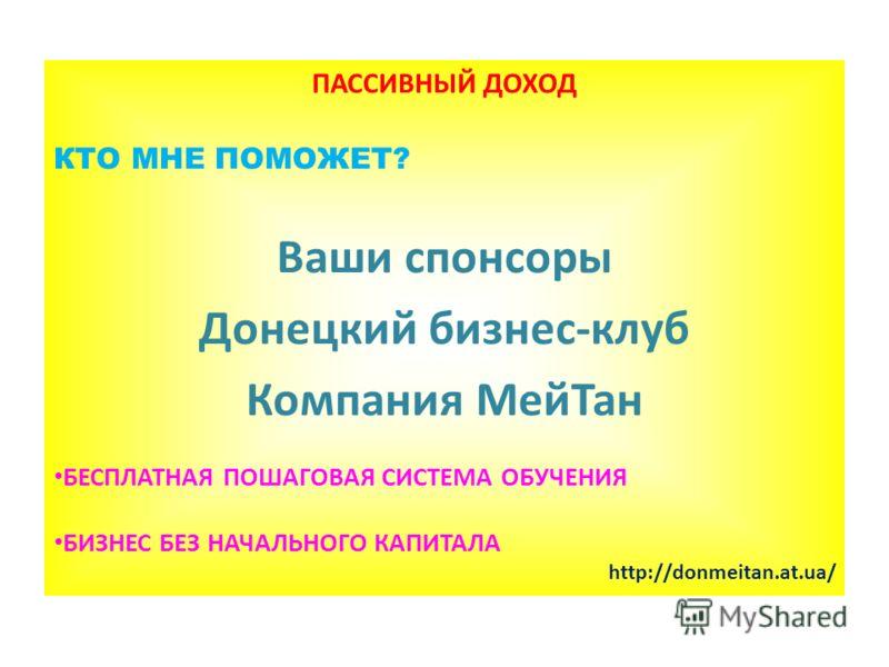 ПАССИВНЫЙ ДОХОД КТО МНЕ ПОМОЖЕТ? Ваши спонсоры Донецкий бизнес-клуб Компания МейТан БЕСПЛАТНАЯ ПОШАГОВАЯ СИСТЕМА ОБУЧЕНИЯ БИЗНЕС БЕЗ НАЧАЛЬНОГО КАПИТАЛА http://donmeitan.at.ua/