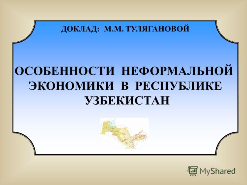 ДОКЛАД: М.М. ТУЛЯГАНОВОЙ ОСОБЕННОСТИ НЕФОРМАЛЬНОЙ ЭКОНОМИКИ В РЕСПУБЛИКЕ УЗБЕКИСТАН