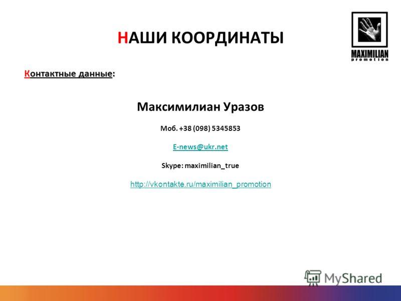 НАШИ КООРДИНАТЫ Контактные данные: Максимилиан Уразов Моб. +38 (098) 5345853 E-news@ukr.net Skype: maximilian_true http://vkontakte.ru/maximilian_promotion