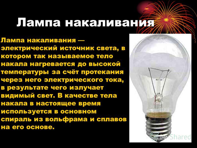 Лампа накаливания Лампа накаливания электрический источник света, в котором так называемое тело накала нагревается до высокой температуры за счёт протекания через него электрического тока, в результате чего излучает видимый свет. В качестве тела нака