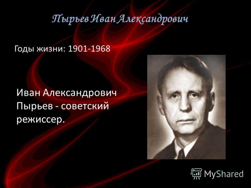 Пырьев Иван Александрович Годы жизни: 1901-1968 Иван Александрович Пырьев - советский режиссер.