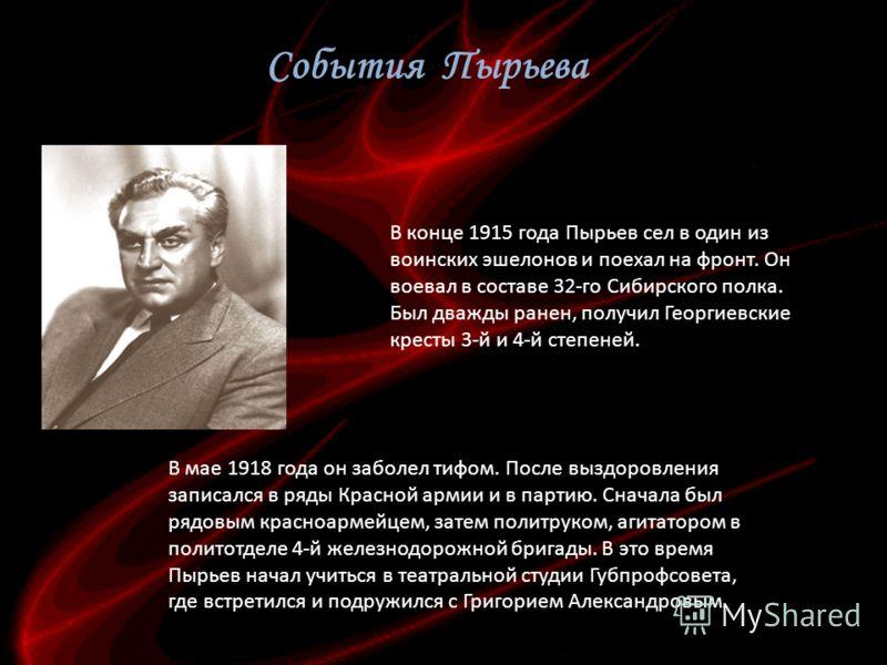 В конце 1915 года Пырьев сел в один из воинских эшелонов и поехал на фронт. Он воевал в составе 32-го Сибирского полка. Был дважды ранен, получил Георгиевские кресты 3-й и 4-й степеней. В мае 1918 года он заболел тифом. После выздоровления записался
