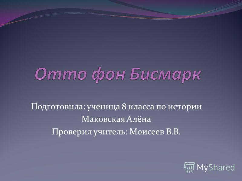 Подготовила: ученица 8 класса по истории Маковская Алёна Проверил учитель: Моисеев В.В.