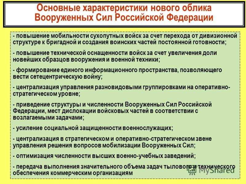 Основные характеристики нового облика Вооруженных Сил Российской Федерации - повышение мобильности сухопутных войск за счет перехода от дивизионной структуре к бригадной и создания воинских частей постоянной готовности; - повышение технической оснаще