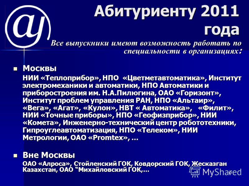 17 Абитуриенту 2011 года Все выпускники имеют возможность работать по специальности в организациях : Все выпускники имеют возможность работать по специальности в организациях : Москвы Москвы НИИ «Теплоприбор», НПО «Цветметавтоматика», Институт электр