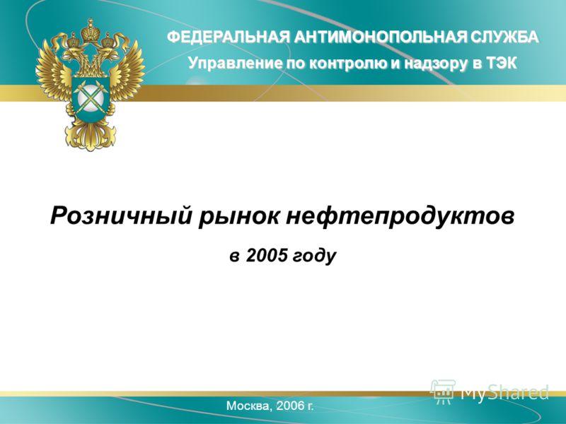 Москва, 2006 г. ФЕДЕРАЛЬНАЯ АНТИМОНОПОЛЬНАЯ СЛУЖБА Управление по контролю и надзору в ТЭК Розничный рынок нефтепродуктов в 2005 году