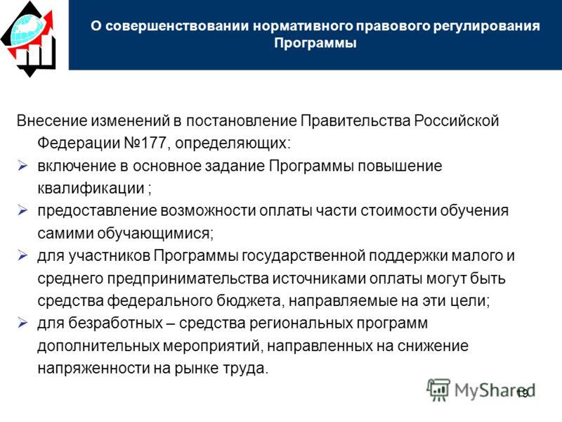 19 Внесение изменений в постановление Правительства Российской Федерации 177, определяющих: включение в основное задание Программы повышение квалификации ; предоставление возможности оплаты части стоимости обучения самими обучающимися; для участников