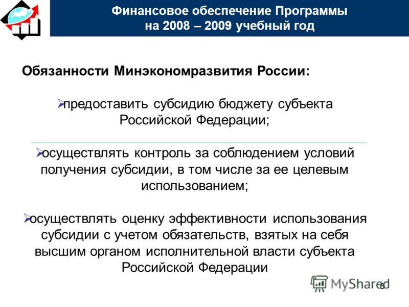 6 Обязанности Минэкономразвития России: предоставить субсидию бюджету субъекта Российской Федерации; осуществлять контроль за соблюдением условий получения субсидии, в том числе за ее целевым использованием; осуществлять оценку эффективности использо