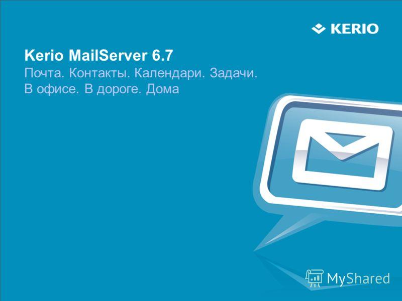 Kerio MailServer 6.7 Почта. Контакты. Календари. Задачи. В офисе. В дороге. Дома
