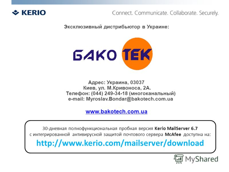30-дневная полнофункциональная пробная версия Kerio MailServer 6.7 с интегрированной антивирусной защитой почтового сервера McAfee доступна на: http://www.kerio.com/mailserver/download Эксклюзивный дистрибьютор в Украине: Адрес: Украина, 03037 Киев,