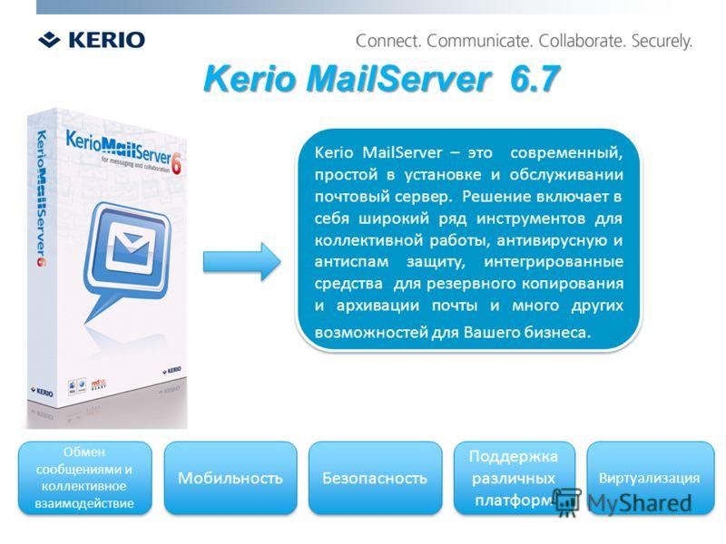 Kerio MailServer 6.7 Kerio MailServer – это современный, простой в установке и обслуживании почтовый сервер. Решение включает в себя широкий ряд инструментов для коллективной работы, антивирусную и антиспам защиту, интегрированные средства для резерв
