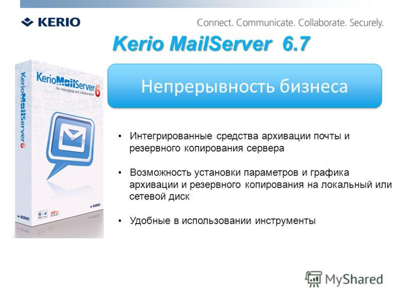 Непрерывность бизнеса Kerio MailServer 6.7 Интегрированные средства архивации почты и резервного копирования сервера Возможность установки параметров и графика архивации и резервного копирования на локальный или сетевой диск Удобные в использовании и