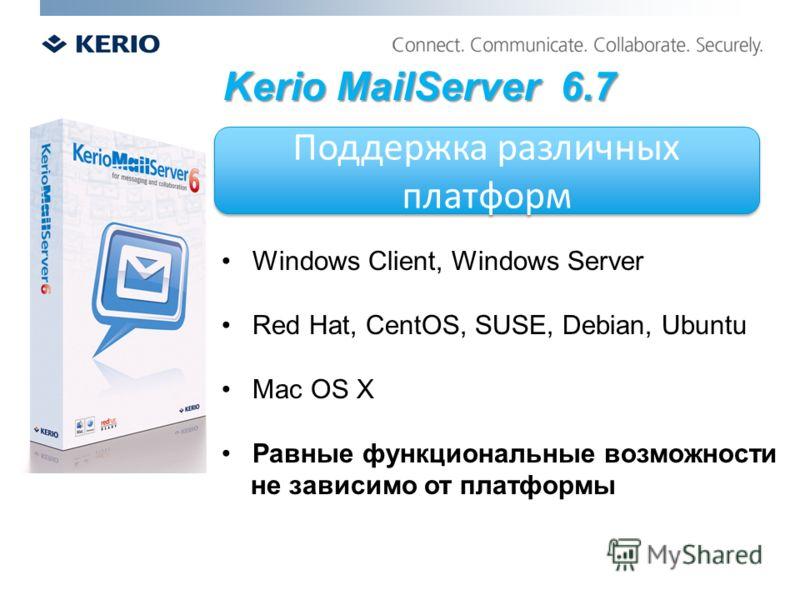 Поддержка различных платформ Kerio MailServer 6.7 Windows Client, Windows Server Red Hat, CentOS, SUSE, Debian, Ubuntu Mac OS X Равные функциональные возможности не зависимо от платформы