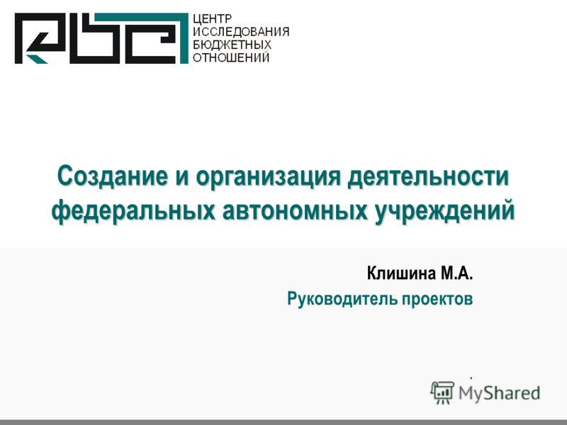 Создание и организация деятельности федеральных автономных учреждений Клишина М.А. Руководитель проектов.